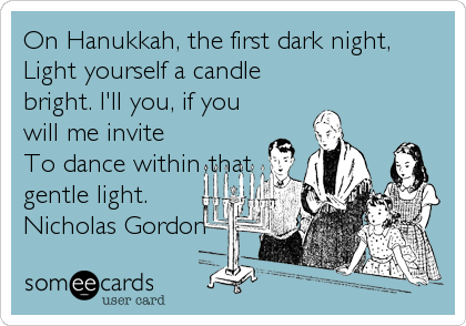 On Hanukkah, the first dark night, Light yourself a candle bright. I'll you, if you will me invite To dance within that gentle light. Nicholas Gordon