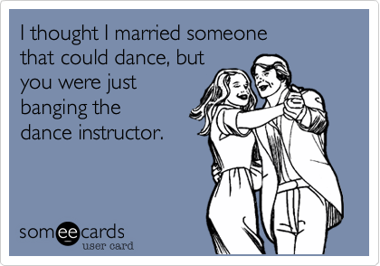 I thought I married someone that could dance, but you were justbanging the dance instructor.