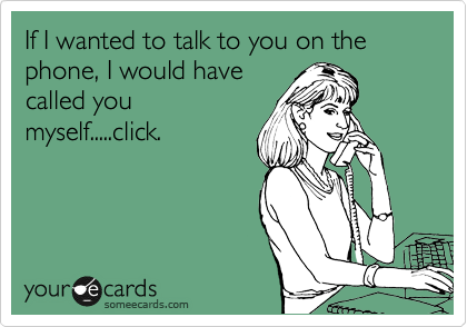 If I wanted to talk to you on the phone, I would have