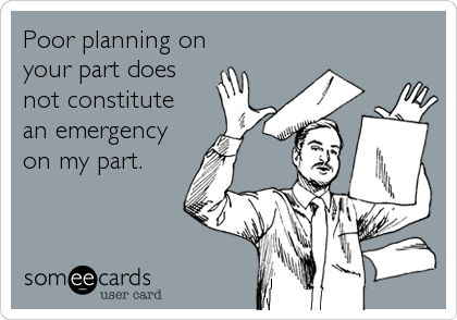 Poor planning on your part does not constitute an emergency on my part.
