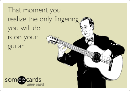 That moment you realize the only fingering you will do is on your guitar.