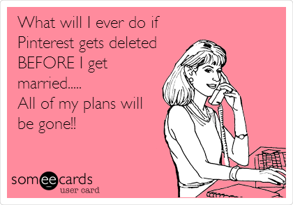 What will I ever do if Pinterest gets deleted BEFORE I get married..... All of my plans will be gone!!