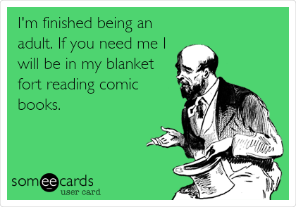 I'm finished being an adult. If you need me I will be in my blanket fort reading comic books.