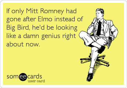 If only Mitt Romney had gone after Elmo instead of Big Bird, he'd be looking like a damn genius right about now.
