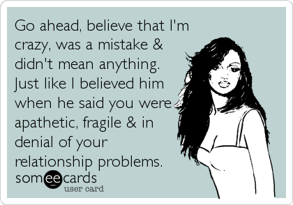 Go ahead, believe that I'm crazy, was a mistake & didn't mean anything. Just like I believed him when he said you were apathetic, fragile & in denial of your relationship problems.
