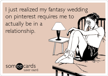 I just realized my fantasy weddingon pinterest requires me toactually be in arelationship.