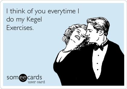 I think of you everytime I do my Kegel Exercises.