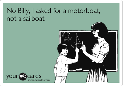 No Billy, I asked for a motorboat, not a sailboat