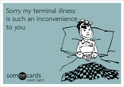 Sorry my terminal illness is such an inconvenience to you.