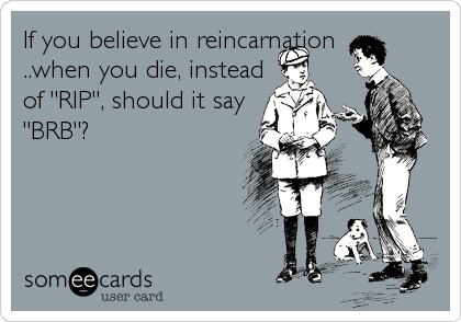 "If you believe in reincarnation ..when you die, instead of ""RIP"", should it say ""BRB""?"