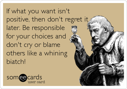 If what you want isn't positive, then don't regret it later. Be responsible for your choices and don't cry or blame others like a whining biatch!