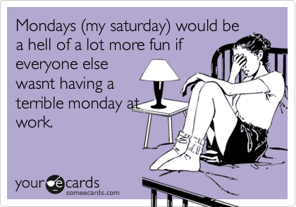Mondays (my saturday) would be a hell of a lot more fun if everyone else wasnt having a terrible monday at work.