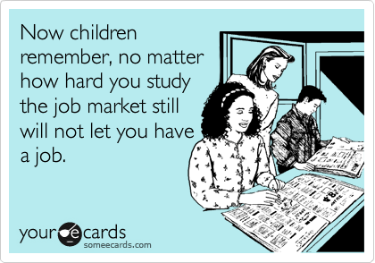 Now children remember, no matter how hard you study the job market still will not let you have a job.