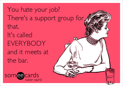 You hate your job? There's a support group for that. It's called EVERYBODY and it meets at the bar.