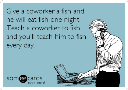 Give a coworker a fish and he will eat fish one night. Teach a coworker to fish and you'll teach him to fish every day.