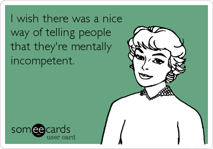 I wish there was a nice way of telling people that they're mentally incompetent.