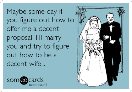 Maybe some day if you figure out how to offer me a decent proposal, I'll marry  you and try to figure out how to be a decent wife...