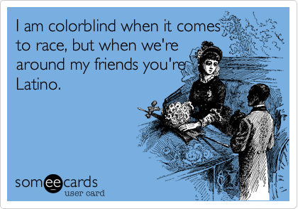 I am colorblind when it comes  to race%2C but when we're around my friends you're Latino.