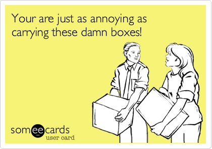 Your are just as annoying as carrying these damn boxes!