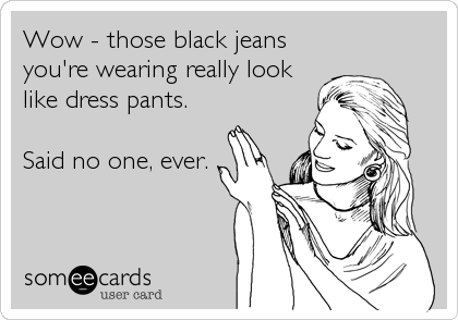 Wow - those black jeans you're wearing really look like dress pants.  Said no one, ever.