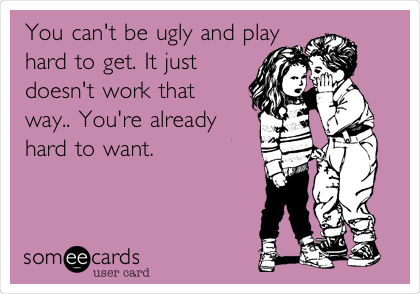 You can't be ugly and play hard to get. It just doesn't work that way.. You're already hard to want.