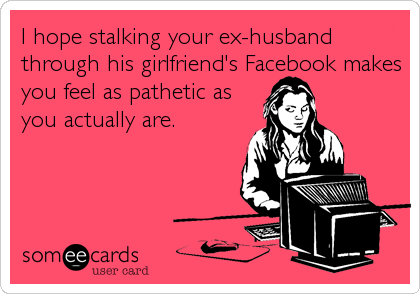 I hope stalking your ex-husband through his girlfriend's Facebook makes you feel as pathetic as you actually are.