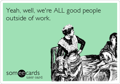 Yeah, well, we're ALL good people outside of work.