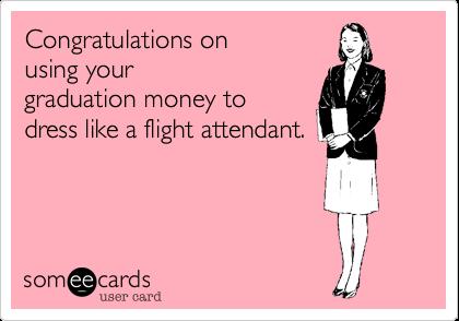 Congratulations on using your graduation money to dress like a flight attendant.