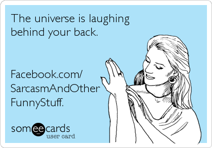 The universe is laughing behind your back.   Facebook.com/ SarcasmAndOther FunnyStuff.