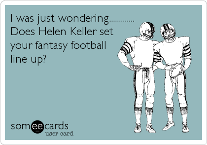 I was just wondering............. Does Helen Keller set your fantasy football line up?