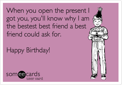 When you open the present Igot you, you'll know why I amthe bestest best friend a best friend could ask for.Happy Birthday!