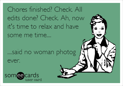 Chores finished? Check. All edits done? Check. Ah, now it's time to relax and have some me time....  ....said no woman photog ever.