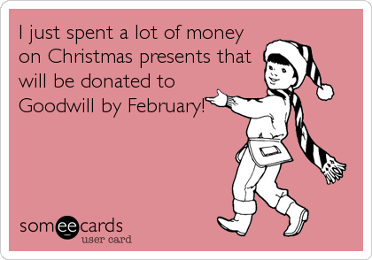 I just spent a lot of money on Christmas presents that will be donated to Goodwill by February!