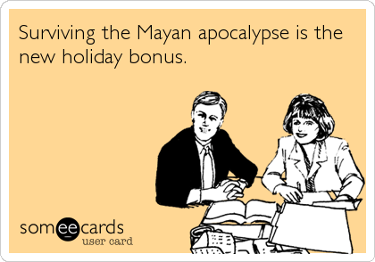 Surviving the Mayan apocalypse is the new holiday bonus.