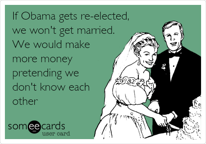 If Obama gets re-elected, we won't get married. We would make more money pretending we don't know each other