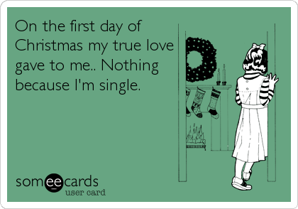 On the first day of Christmas my true love gave to me.. Nothing because I'm single.