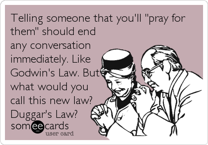 "Telling someone that you'll ""pray for them"" should end any conversation immediately. Like  Godwin's Law. But what would you call this new law? Duggar's Law?"
