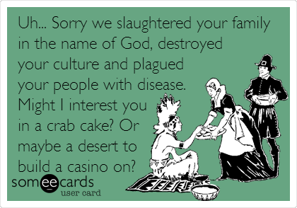 Uh... Sorry we slaughtered your family in the name of God, destroyed your culture and plagued your people with disease. Might I interest you in a crab cake? Or maybe a desert to build a casino on?