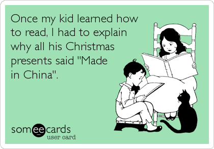"""Once my kid learned howto read, I had to explainwhy all his Christmaspresents said """"Madein China""""."""