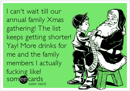 I can't wait till our annual family Xmas gathering! The list keeps getting shorter! Yay! More drinks for me and the family members I actually fucking like!