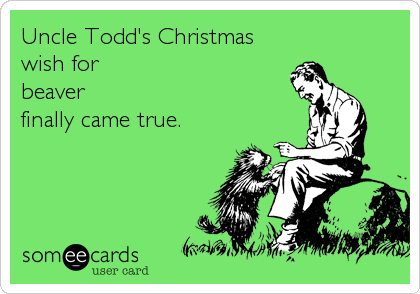 Uncle Todd's Christmas wish for beaver  finally came true.