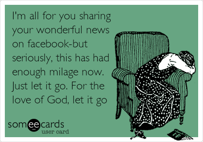 I'm all for you sharing your wonderful news on facebook-but seriously, this has had enough milage now. Just let it go. For the love of God, let it go