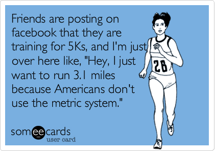 """Friends are posting on facebook that they are  training for 5Ks%2C and I'm just over here like%2C """"Hey%2C I just want to run 3.1 miles because Americans don't use the metric system."""""""