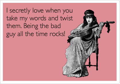 I secretly love when youtake my words and twistthem. Being the badguy all the time rocks!