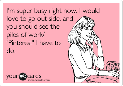 I'm super busy right now. I would love to go out side, and