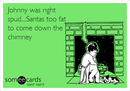 Johnny was right spud....Santas too fat to come down the chimney