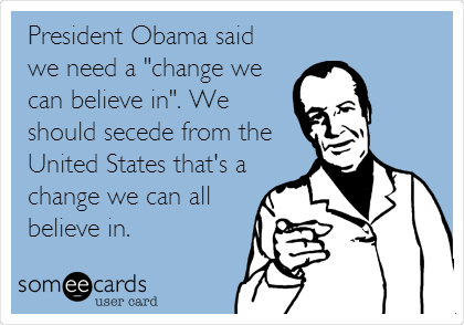 "President Obama said we need a ""change we can believe in"". We should secede from the United States that's a change we can all believe in."