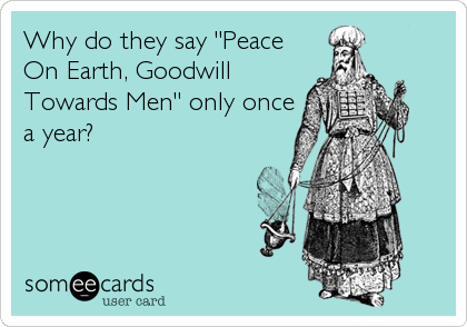 "Why do they say ""Peace On Earth, Goodwill Towards Men"" only once a year?"