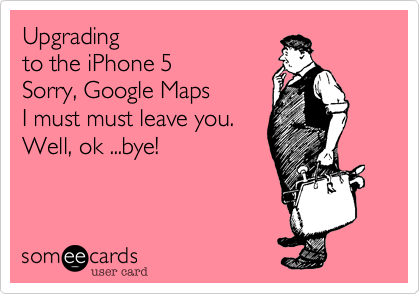 Upgrading  to the iPhone 5 Sorry%2C Google Maps I must must leave you. Well%2C ok ...bye!
