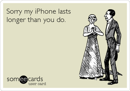 Sorry my iPhone lasts longer than you do.
